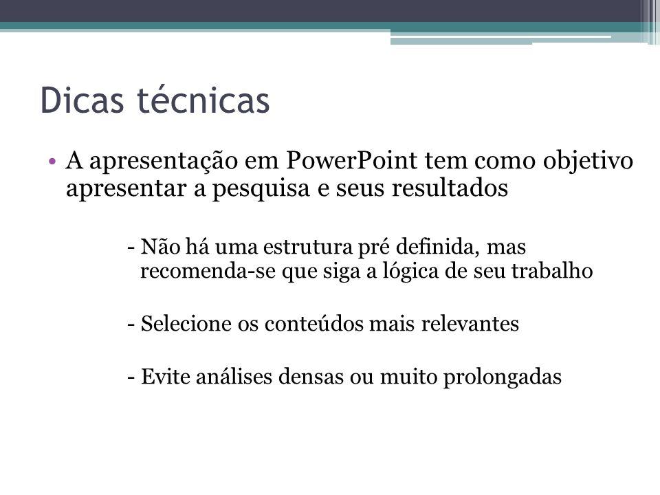 Dicas técnicas A apresentação em PowerPoint tem como objetivo apresentar a pesquisa e seus resultados - Não há uma estrutura pré definida, mas recomen