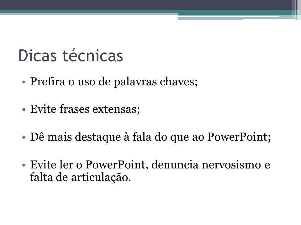 Dicas técnicas Prefira o uso de palavras chaves; Evite frases extensas; Dê mais destaque à fala do que ao PowerPoint; Evite ler o PowerPoint, denuncia