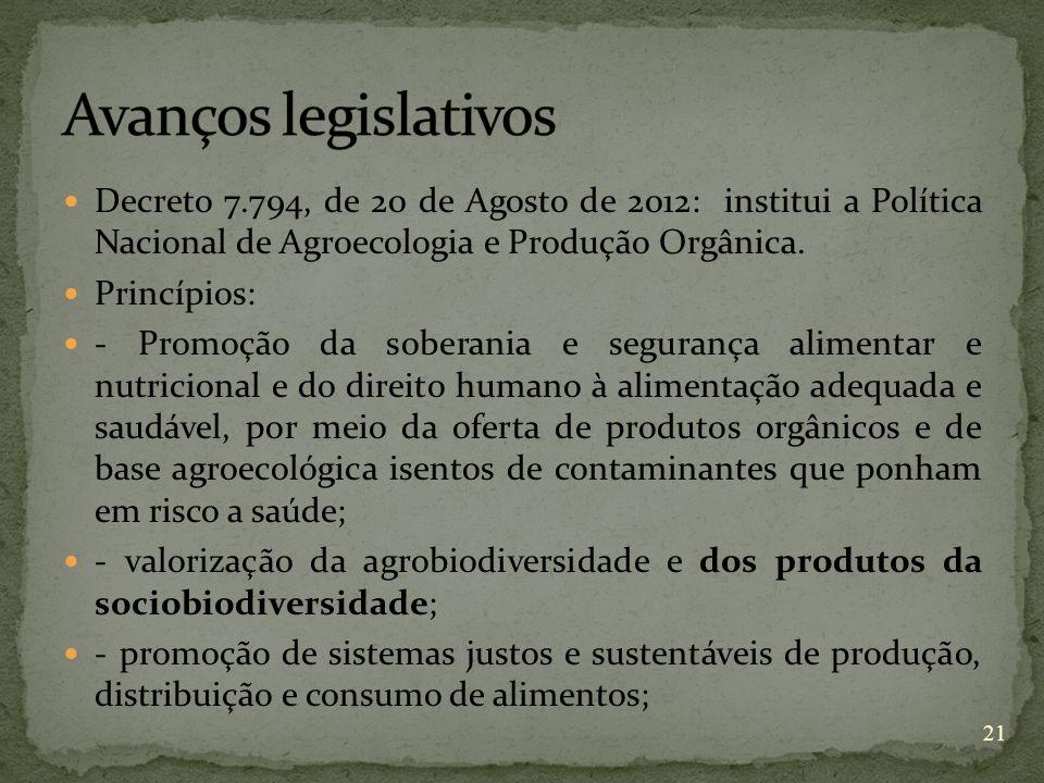 Decreto 7.794, de 20 de Agosto de 2012: institui a Política Nacional de Agroecologia e Produção Orgânica. Princípios: - Promoção da soberania e segura