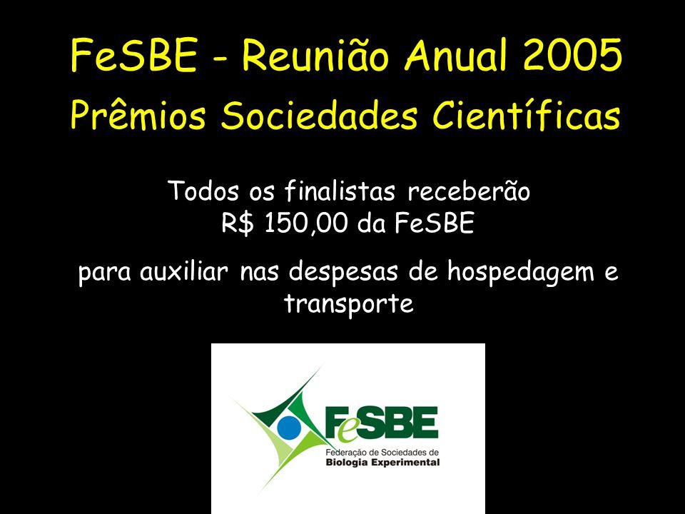 FeSBE - Reunião Anual 2005 Prêmios Sociedades Científicas Todos os finalistas receberão R$ 150,00 da FeSBE para auxiliar nas despesas de hospedagem e