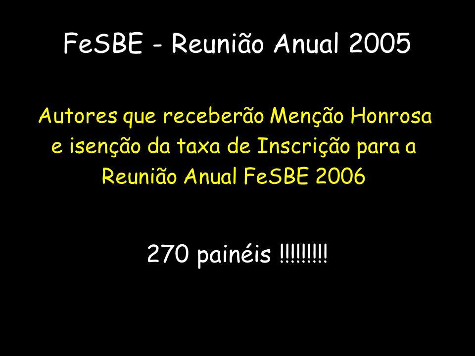 FeSBE - Reunião Anual 2005 Autores que receberão Menção Honrosa e isenção da taxa de Inscrição para a Reunião Anual FeSBE 2006 270 painéis !!!!!!!!!
