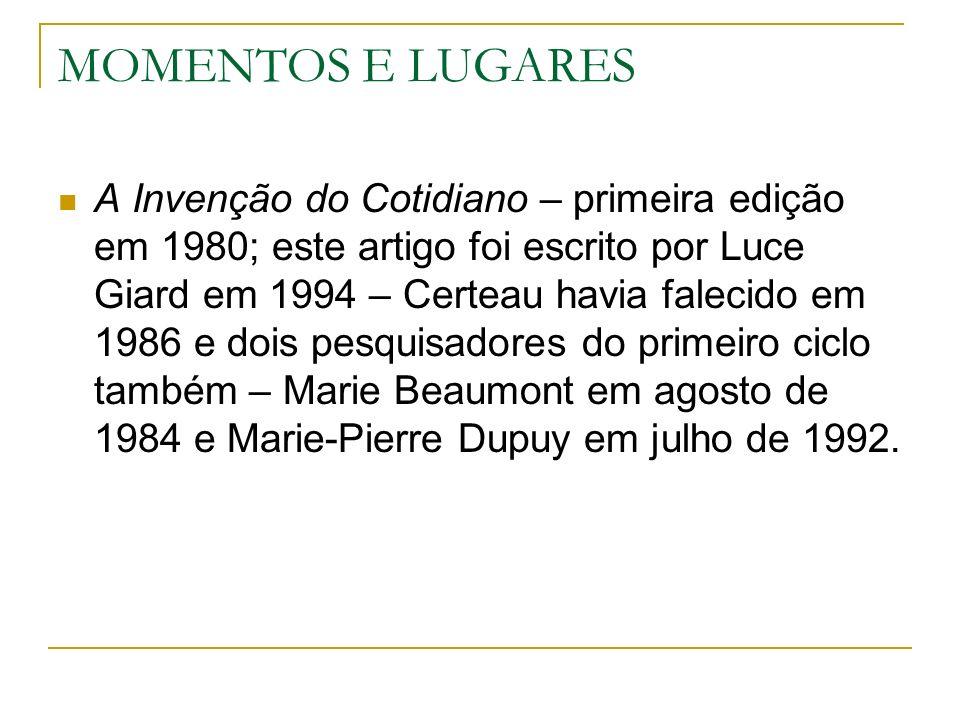 MOMENTOS E LUGARES A Invenção do Cotidiano – primeira edição em 1980; este artigo foi escrito por Luce Giard em 1994 – Certeau havia falecido em 1986 e dois pesquisadores do primeiro ciclo também – Marie Beaumont em agosto de 1984 e Marie-Pierre Dupuy em julho de 1992.