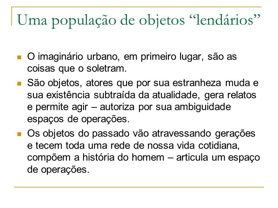 Uma população de objetos lendários O imaginário urbano, em primeiro lugar, são as coisas que o soletram.