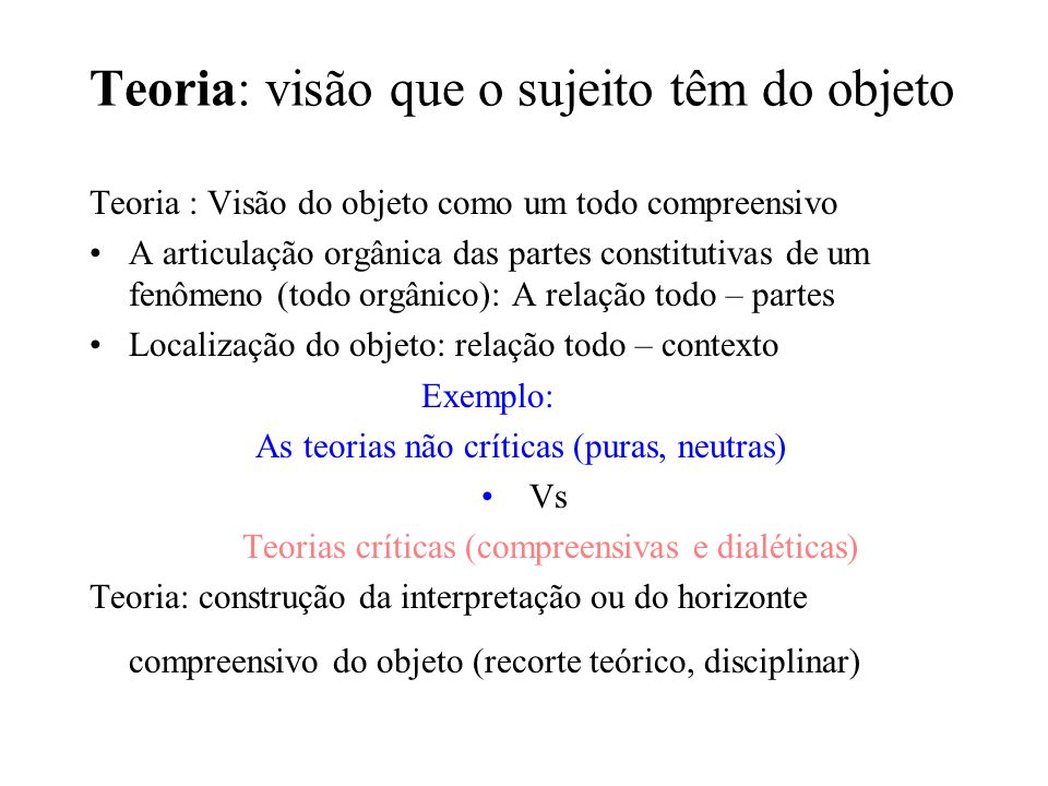 Teoria: visão que o sujeito têm do objeto Teoria : Visão do objeto como um todo compreensivo A articulação orgânica das partes constitutivas de um fen