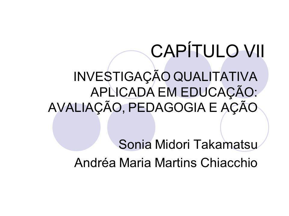 CAPÍTULO VII INVESTIGAÇÃO QUALITATIVA APLICADA EM EDUCAÇÃO: AVALIAÇÃO, PEDAGOGIA E AÇÃO Sonia Midori Takamatsu Andréa Maria Martins Chiacchio