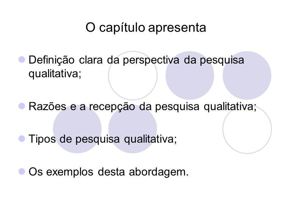 O capítulo apresenta Definição clara da perspectiva da pesquisa qualitativa; Razões e a recepção da pesquisa qualitativa; Tipos de pesquisa qualitativ