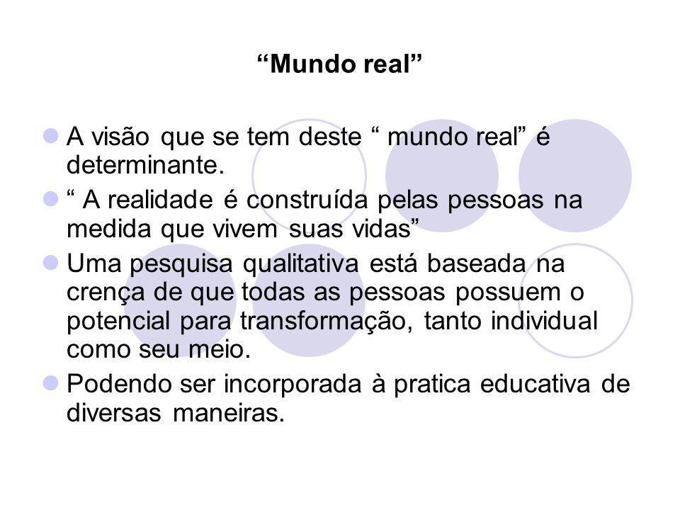 Mundo real A visão que se tem deste mundo real é determinante. A realidade é construída pelas pessoas na medida que vivem suas vidas Uma pesquisa qual