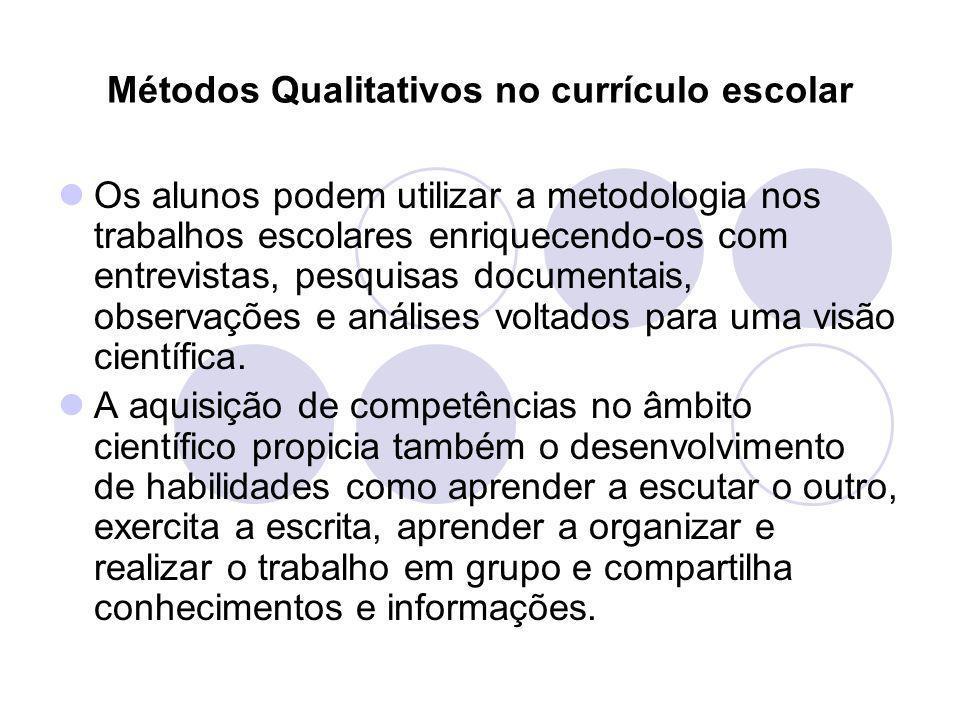 Métodos Qualitativos no currículo escolar Os alunos podem utilizar a metodologia nos trabalhos escolares enriquecendo-os com entrevistas, pesquisas do