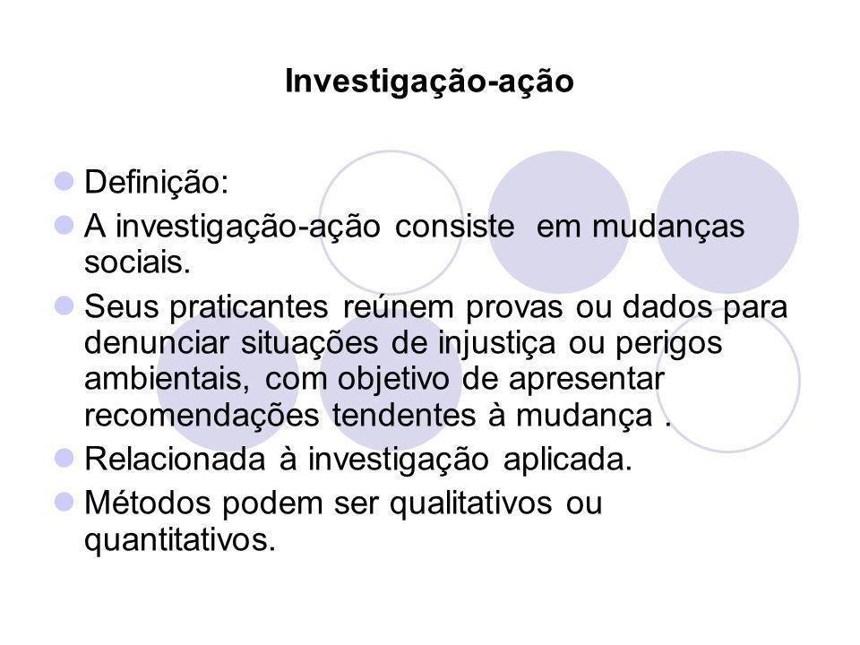 Investigação-ação Definição: A investigação-ação consiste em mudanças sociais. Seus praticantes reúnem provas ou dados para denunciar situações de inj