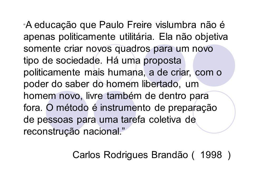 A educação que Paulo Freire vislumbra não é apenas politicamente utilitária. Ela não objetiva somente criar novos quadros para um novo tipo de socieda