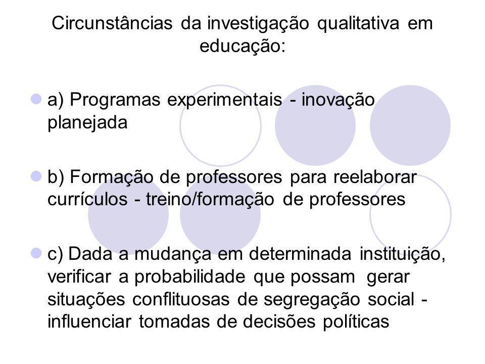 Circunstâncias da investigação qualitativa em educação: a) Programas experimentais - inovação planejada b) Formação de professores para reelaborar cur