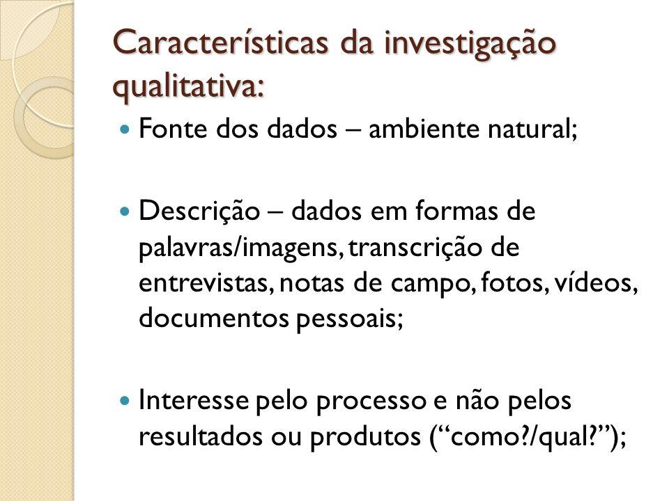 Características da investigação qualitativa: Fonte dos dados – ambiente natural; Descrição – dados em formas de palavras/imagens, transcrição de entre