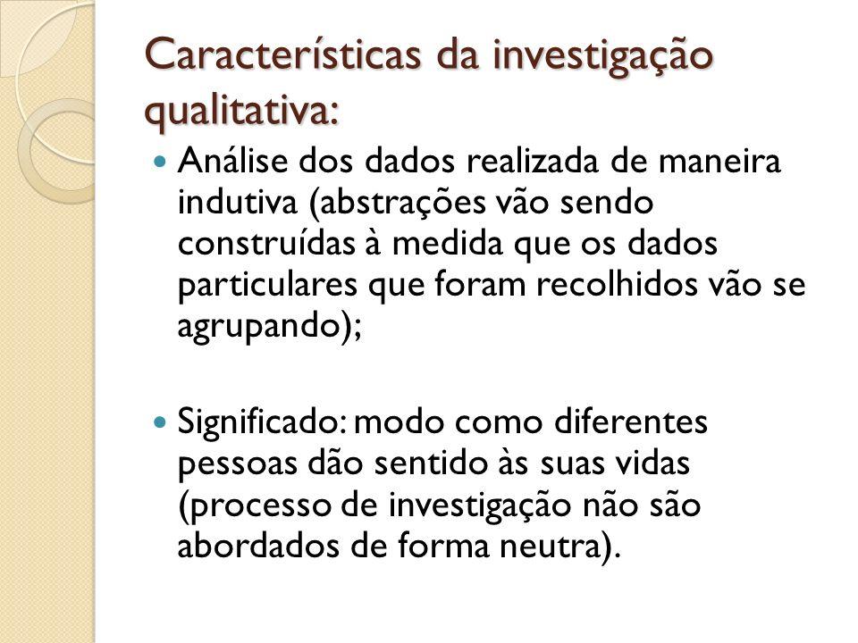 Características da investigação qualitativa: Análise dos dados realizada de maneira indutiva (abstrações vão sendo construídas à medida que os dados p