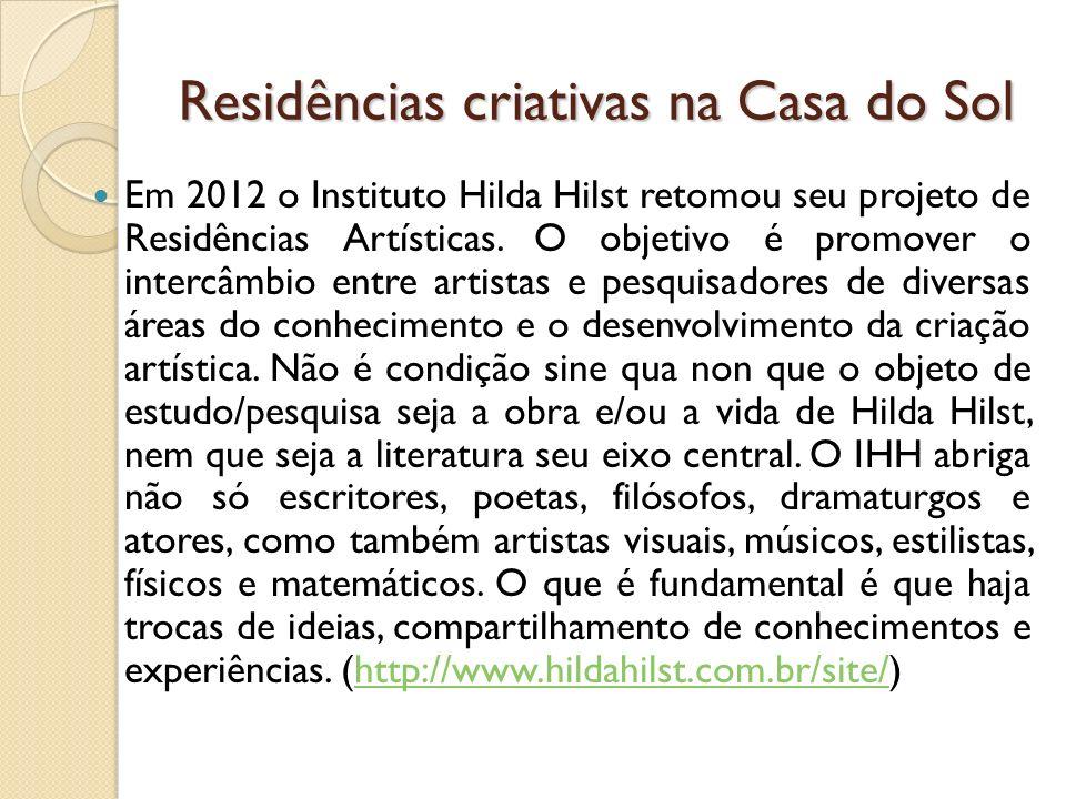 Residências criativas na Casa do Sol Em 2012 o Instituto Hilda Hilst retomou seu projeto de Residências Artísticas. O objetivo é promover o intercâmbi