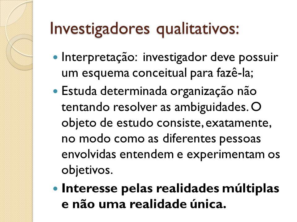 Investigadores qualitativos: Interpretação: investigador deve possuir um esquema conceitual para fazê-la; Estuda determinada organização não tentando