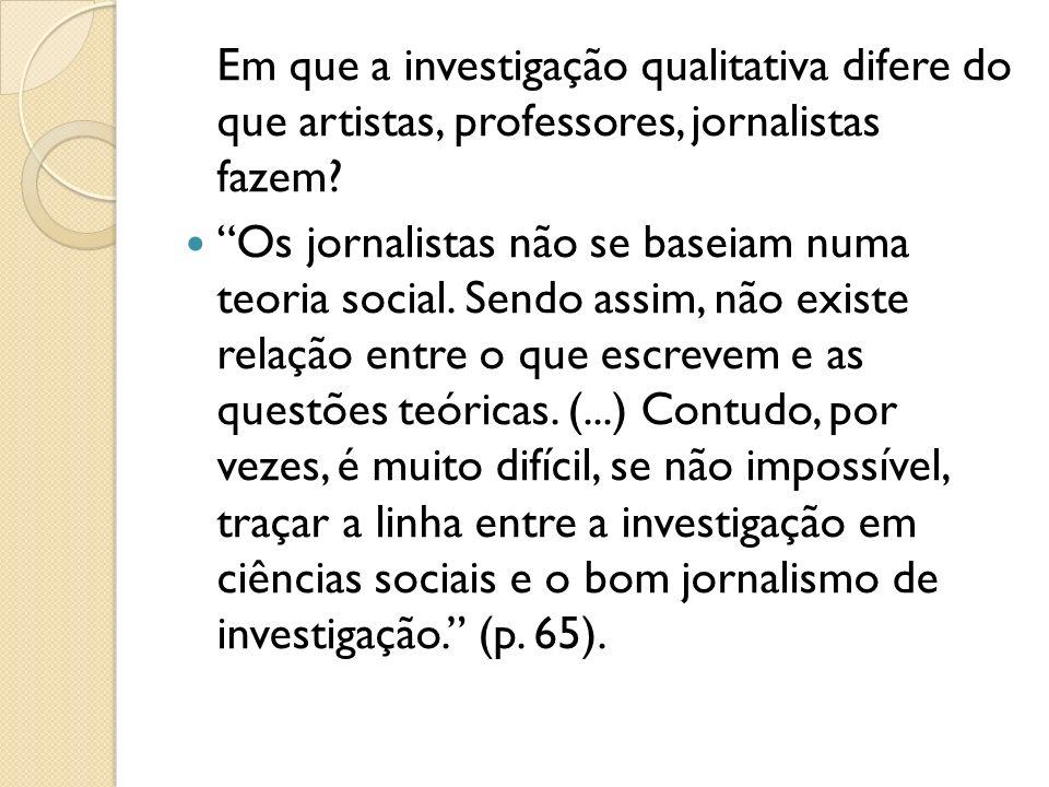 Em que a investigação qualitativa difere do que artistas, professores, jornalistas fazem? Os jornalistas não se baseiam numa teoria social. Sendo assi