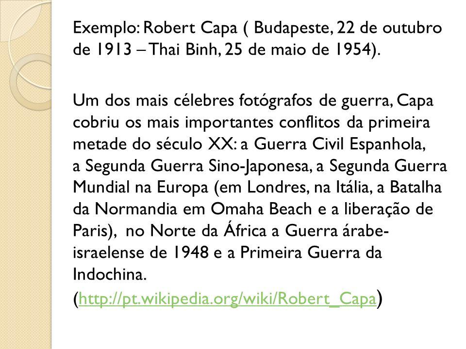 Exemplo: Robert Capa ( Budapeste, 22 de outubro de 1913 – Thai Binh, 25 de maio de 1954). Um dos mais célebres fotógrafos de guerra, Capa cobriu os ma