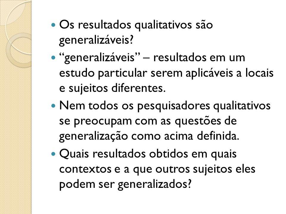 Os resultados qualitativos são generalizáveis? generalizáveis – resultados em um estudo particular serem aplicáveis a locais e sujeitos diferentes. Ne