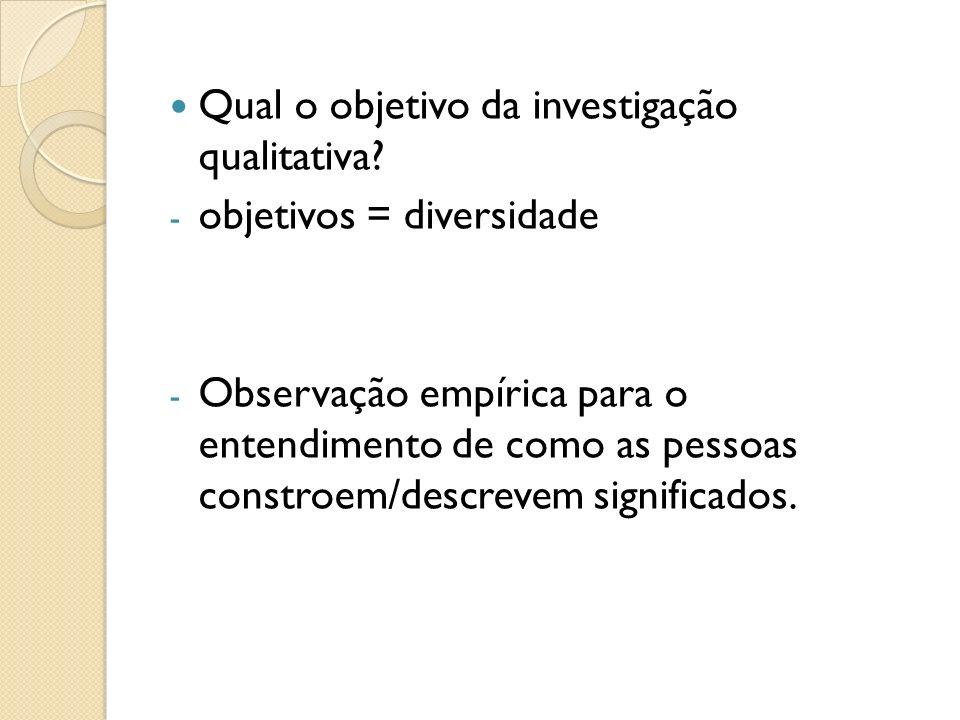 Qual o objetivo da investigação qualitativa? - objetivos = diversidade - Observação empírica para o entendimento de como as pessoas constroem/descreve