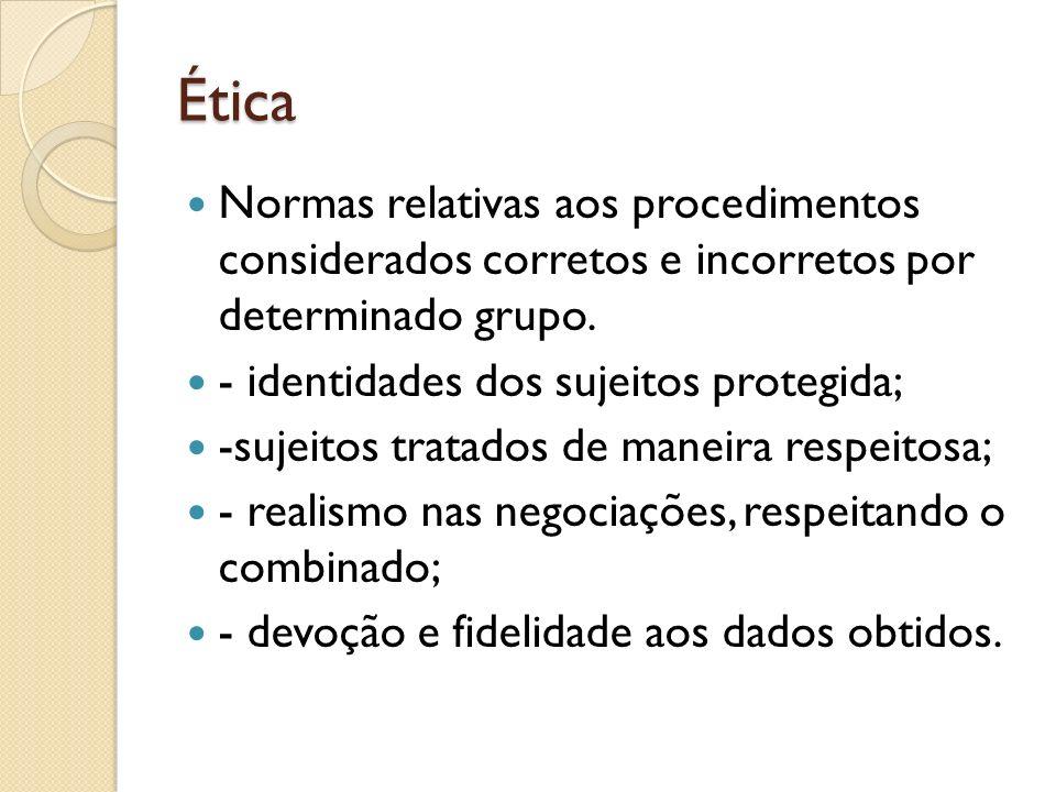 Ética Normas relativas aos procedimentos considerados corretos e incorretos por determinado grupo. - identidades dos sujeitos protegida; -sujeitos tra
