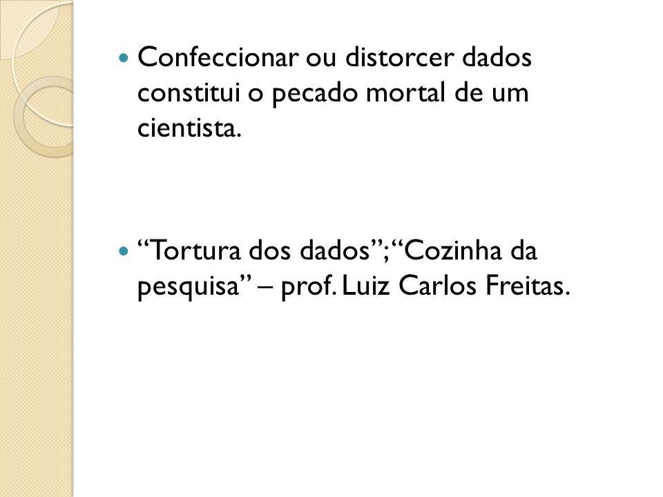 Confeccionar ou distorcer dados constitui o pecado mortal de um cientista. Tortura dos dados; Cozinha da pesquisa – prof. Luiz Carlos Freitas.