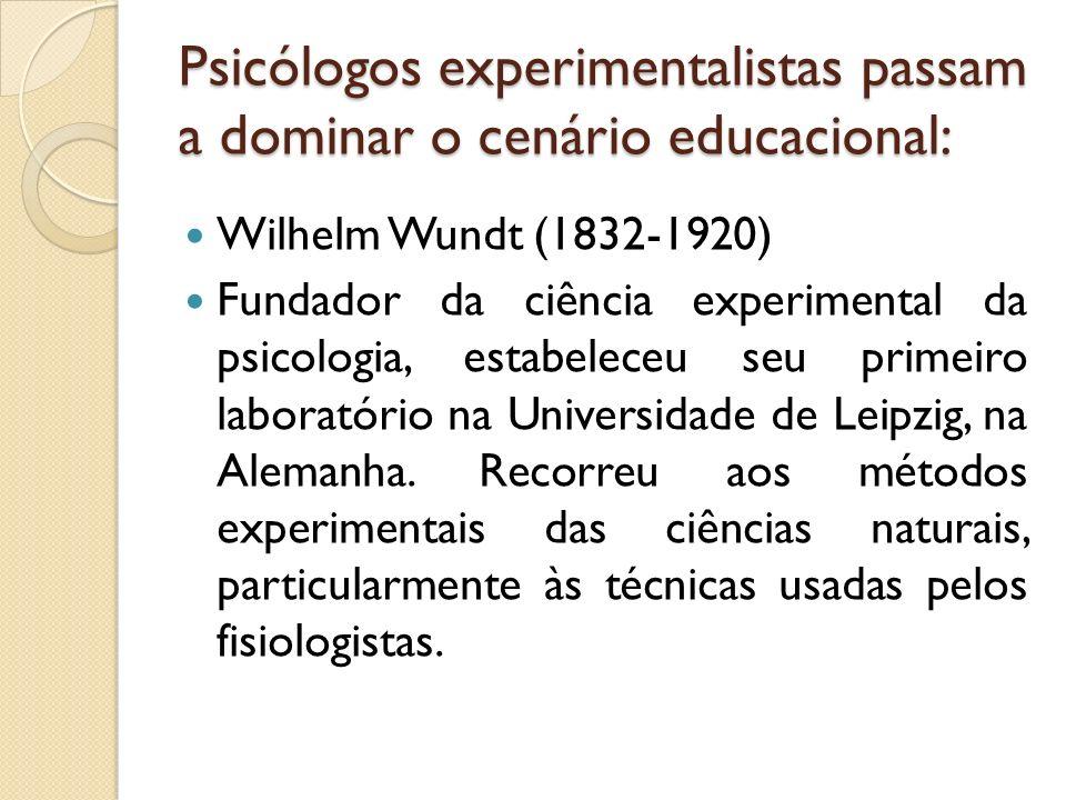 Psicólogos experimentalistas passam a dominar o cenário educacional: Wilhelm Wundt (1832-1920) Fundador da ciência experimental da psicologia, estabel