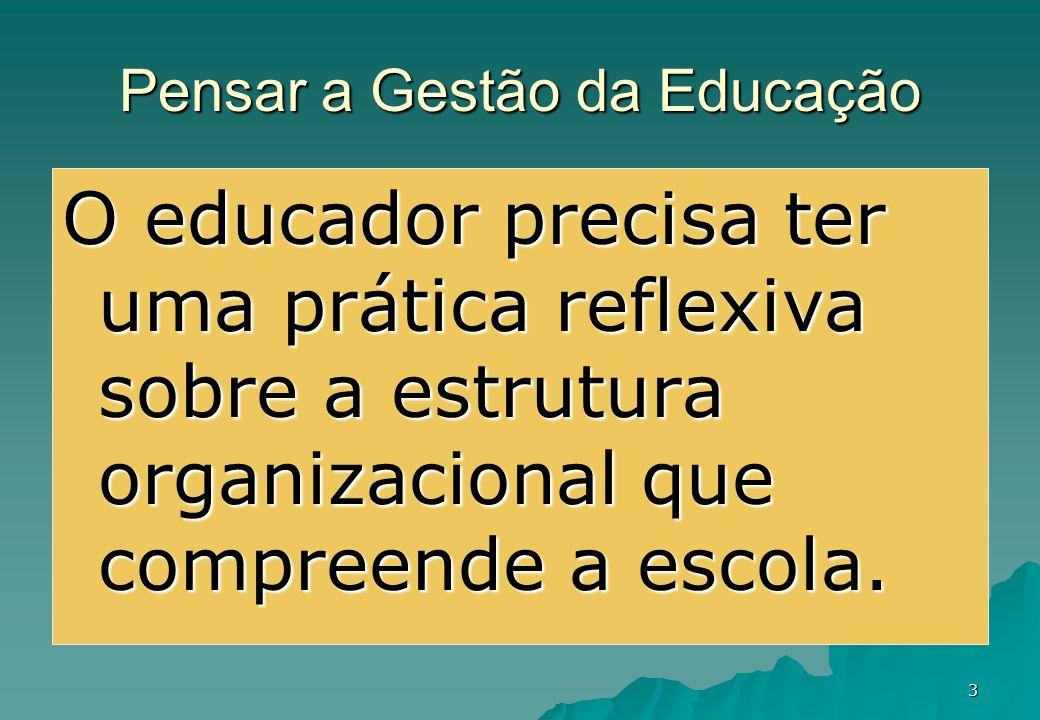 3 Pensar a Gestão da Educação O educador precisa ter uma prática reflexiva sobre a estrutura organizacional que compreende a escola.