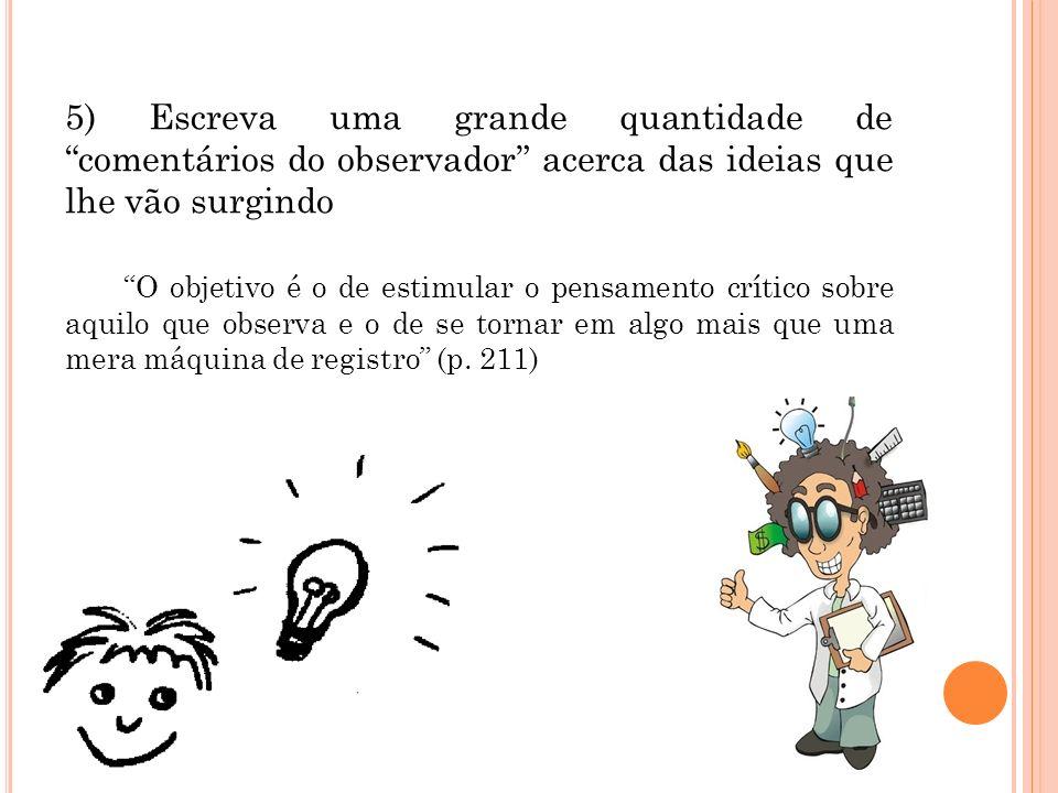 5) Escreva uma grande quantidade de comentários do observador acerca das ideias que lhe vão surgindo O objetivo é o de estimular o pensamento crítico