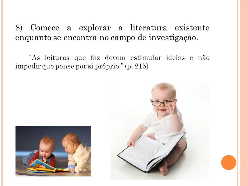 8) Comece a explorar a literatura existente enquanto se encontra no campo de investigação. As leituras que faz devem estimular ideias e não impedir qu