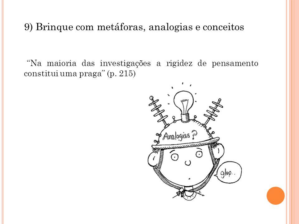 9) Brinque com metáforas, analogias e conceitos Na maioria das investigações a rigidez de pensamento constitui uma praga (p. 215)