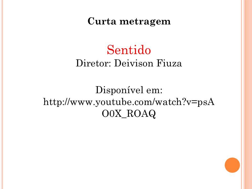 Curta metragem Sentido Diretor: Deivison Fiuza Disponível em: http://www.youtube.com/watch?v=psA O0X_ROAQ