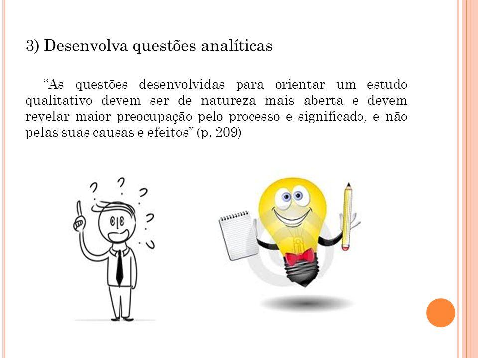 3) Desenvolva questões analíticas As questões desenvolvidas para orientar um estudo qualitativo devem ser de natureza mais aberta e devem revelar maio