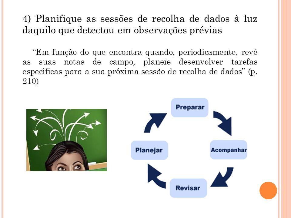 4) Planifique as sessões de recolha de dados à luz daquilo que detectou em observações prévias Em função do que encontra quando, periodicamente, revê