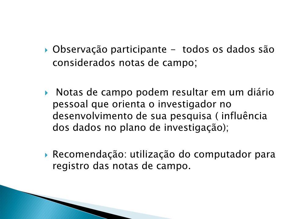 Observação participante - todos os dados são considerados notas de campo ; Notas de campo podem resultar em um diário pessoal que orienta o investigad