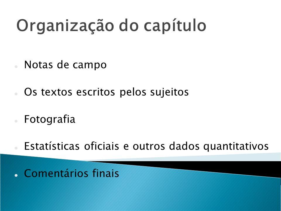 Organização do capítulo Notas de campo Os textos escritos pelos sujeitos Fotografia Estatísticas oficiais e outros dados quantitativos Comentários fin