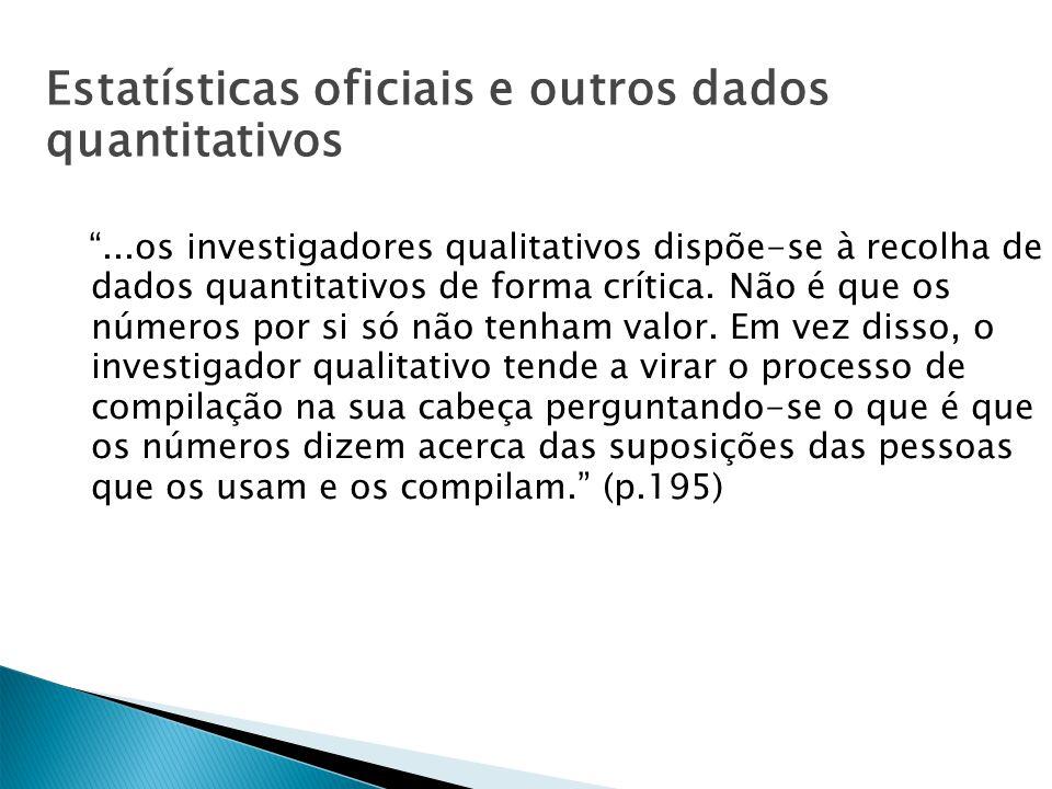 Estatísticas oficiais e outros dados quantitativos...os investigadores qualitativos dispõe-se à recolha de dados quantitativos de forma crítica. Não é
