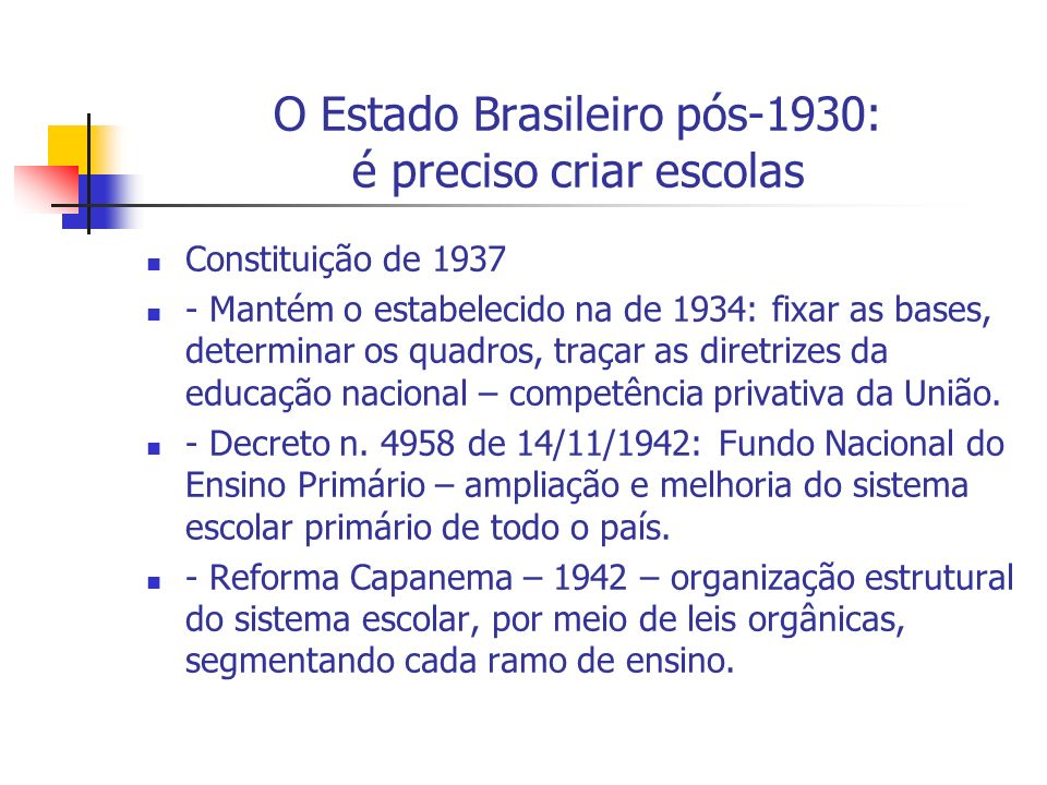 O Estado Brasileiro pós-1930: é preciso criar escolas Constituição de 1937 - Mantém o estabelecido na de 1934: fixar as bases, determinar os quadros,