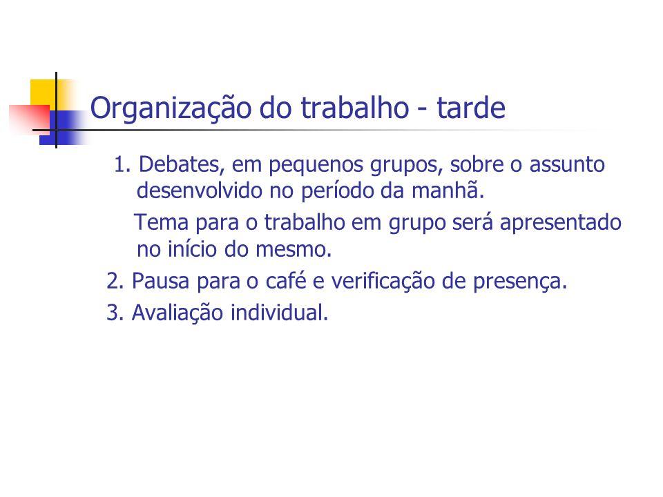 Organização do trabalho - tarde 1. Debates, em pequenos grupos, sobre o assunto desenvolvido no período da manhã. Tema para o trabalho em grupo será a