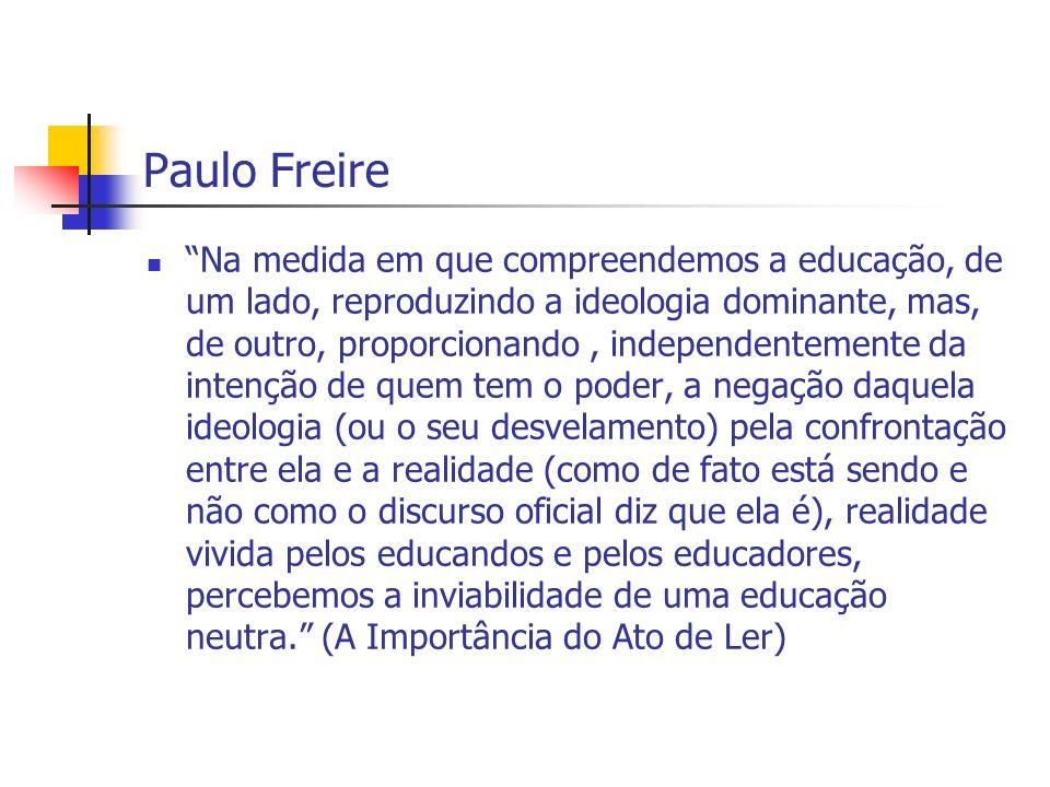 Paulo Freire Na medida em que compreendemos a educação, de um lado, reproduzindo a ideologia dominante, mas, de outro, proporcionando, independentemen