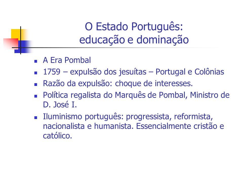 O Estado Português: educação e dominação A Era Pombal 1759 – expulsão dos jesuítas – Portugal e Colônias Razão da expulsão: choque de interesses. Polí