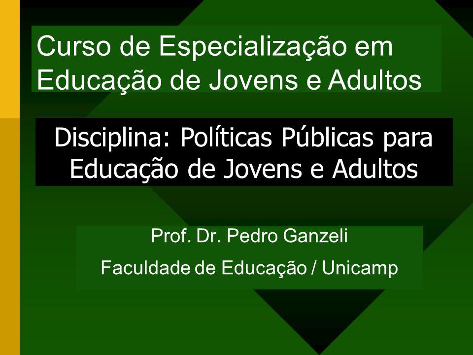 Prof. Dr. Pedro Ganzeli Faculdade de Educação / Unicamp Disciplina: Políticas Públicas para Educação de Jovens e Adultos Curso de Especialização em Ed