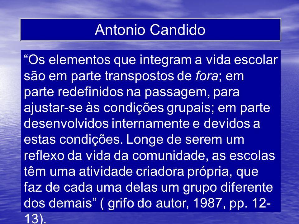 Antonio Candido Os elementos que integram a vida escolar são em parte transpostos de fora; em parte redefinidos na passagem, para ajustar-se às condiç