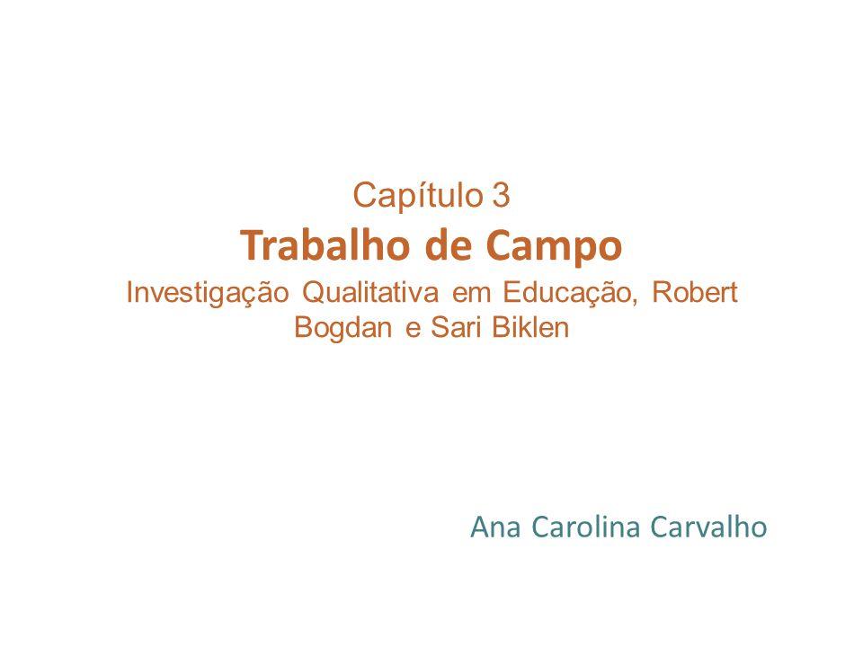 Capítulo 3 Trabalho de Campo Investigação Qualitativa em Educação, Robert Bogdan e Sari Biklen Ana Carolina Carvalho