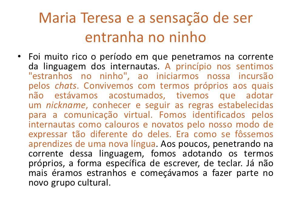 Maria Teresa e a sensação de ser entranha no ninho Foi muito rico o período em que penetramos na corrente da linguagem dos internautas. A princípio no
