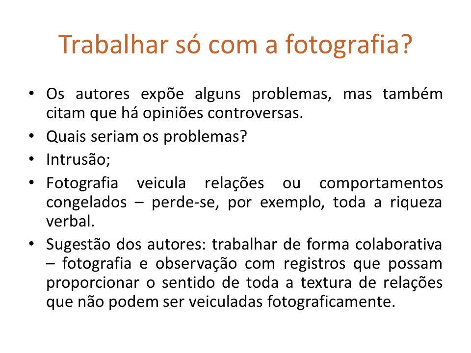 Trabalhar só com a fotografia? Os autores expõe alguns problemas, mas também citam que há opiniões controversas. Quais seriam os problemas? Intrusão;