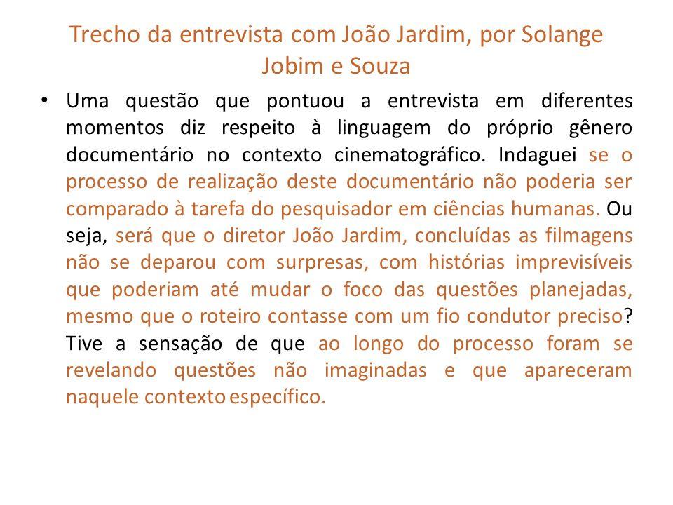 Trecho da entrevista com João Jardim, por Solange Jobim e Souza Uma questão que pontuou a entrevista em diferentes momentos diz respeito à linguagem d