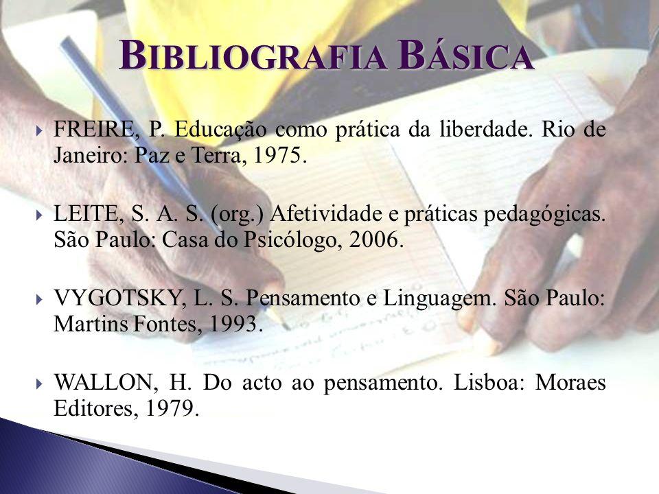 B IBLIOGRAFIA B ÁSICA FREIRE, P. Educação como prática da liberdade. Rio de Janeiro: Paz e Terra, 1975. LEITE, S. A. S. (org.) Afetividade e práticas