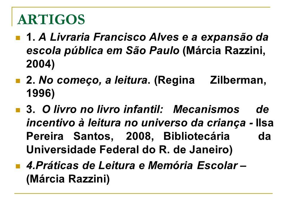 ARTIGOS 1. A Livraria Francisco Alves e a expansão da escola pública em São Paulo (Márcia Razzini, 2004) 2. No começo, a leitura. (Regina Zilberman, 1