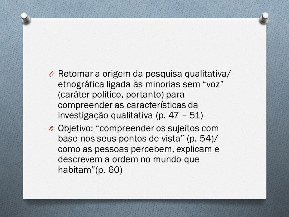 O Retomar a origem da pesquisa qualitativa/ etnográfica ligada às minorias sem voz (caráter político, portanto) para compreender as características da