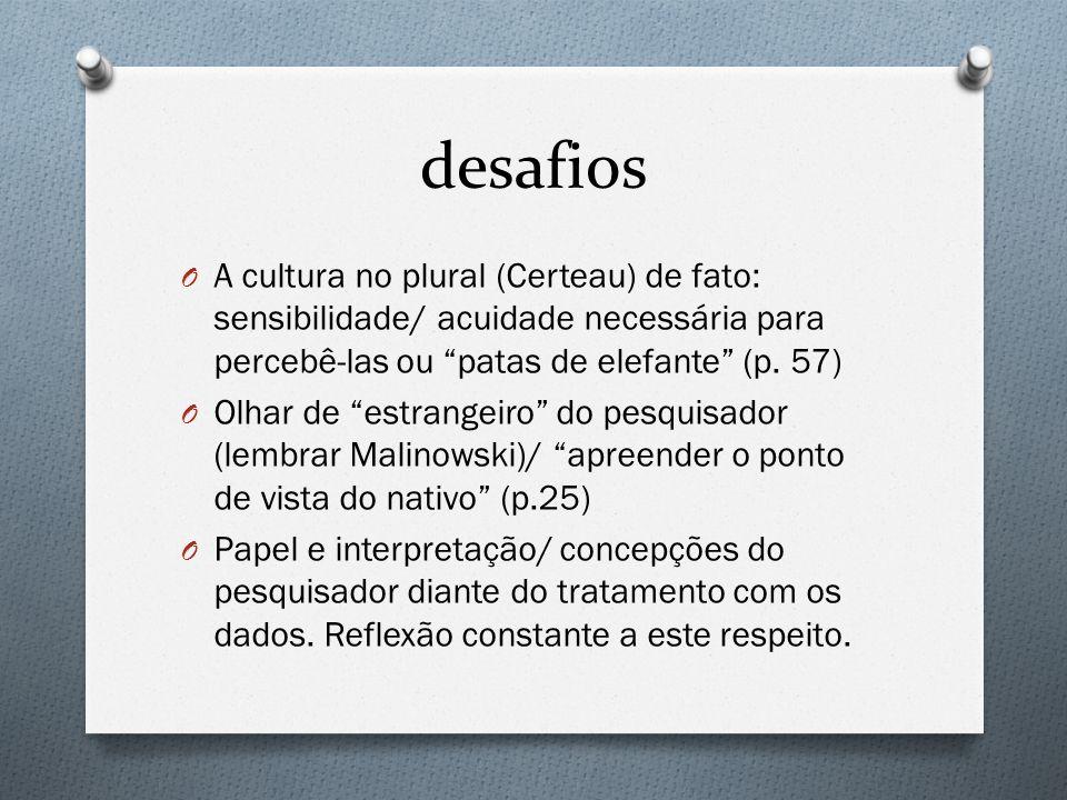 desafios O A cultura no plural (Certeau) de fato: sensibilidade/ acuidade necessária para percebê-las ou patas de elefante (p. 57) O Olhar de estrange